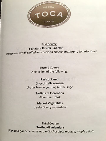 menu: TOCA, TORONTO, CANADA | First Course: Signature Ravioli 'Capresi' – Homemade ravioli stuffed with caciotta cheese, marjoram, tomato sauce | Second Course: A selection of the following: Rack of Lamb, Gnocchi alla romana – Gratin Roman gnocchi, butter, sage; Tagliata di Fiorentia – Fiorentina steak; Market Vegetables – a selection of vegetables | Third Course: Tortino ti gianduia – Gianduia ganache, hazelnut, milk chocolate mousse, maple gelato