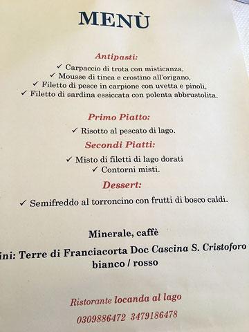 MENÙ | Antipasti: Carpaccio di trota con misticanza, Mousse di tinca e crostino all'origano, Filetto di pesce in carpione con uvetta e pinoli, Filetto di sardina essiccata con polenta abbrustolita. Primo Piatto: Risotto al pescato di lago. Secondi Piatti: Misto di filetti di lago dorati, Contorni misti. Dessert: Semifreddo al torroncino con frutti di bosca caldi. Minerale, caffè. Vini: Terre di Franciacorta Doc Cascina S. Cristoforo bianco / rosso | Ristorante locanda al lago 0309886472 3479186478