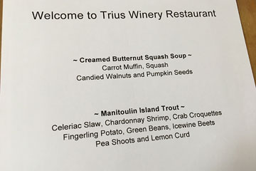 Welcome to Trius Winery Restaurant. Creamed Butternut Squash Soup: Carrot Muffin, Squash, Candied Walnuts and Pumpkin Seeds. Manitoulin Island Trout: Celeriac Slaw, Chardonnay Shrimp, Crab Croquettes, Fingerling Potato, Green Beans, Icewine Beets, Pea Shoots and Lemon Curd